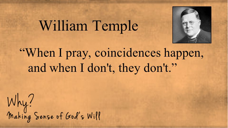 William Temple When I pray, coincidences happen, and when I don t, they don t.