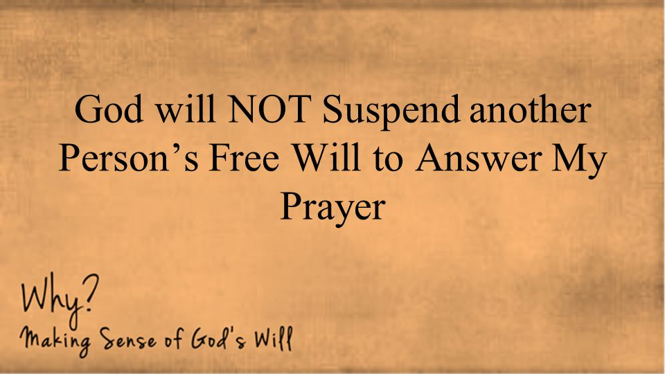 God will NOT Suspend another Person's Free Will to Answer My Prayer