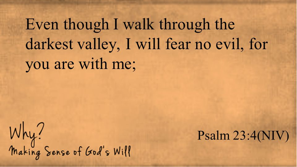 Even though I walk through the darkest valley, I will fear no evil, for you are with me;