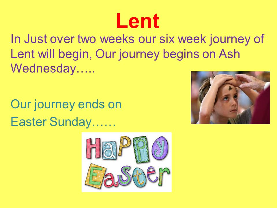 Lent In Just over two weeks our six week journey of Lent will begin, Our journey begins on Ash Wednesday…..