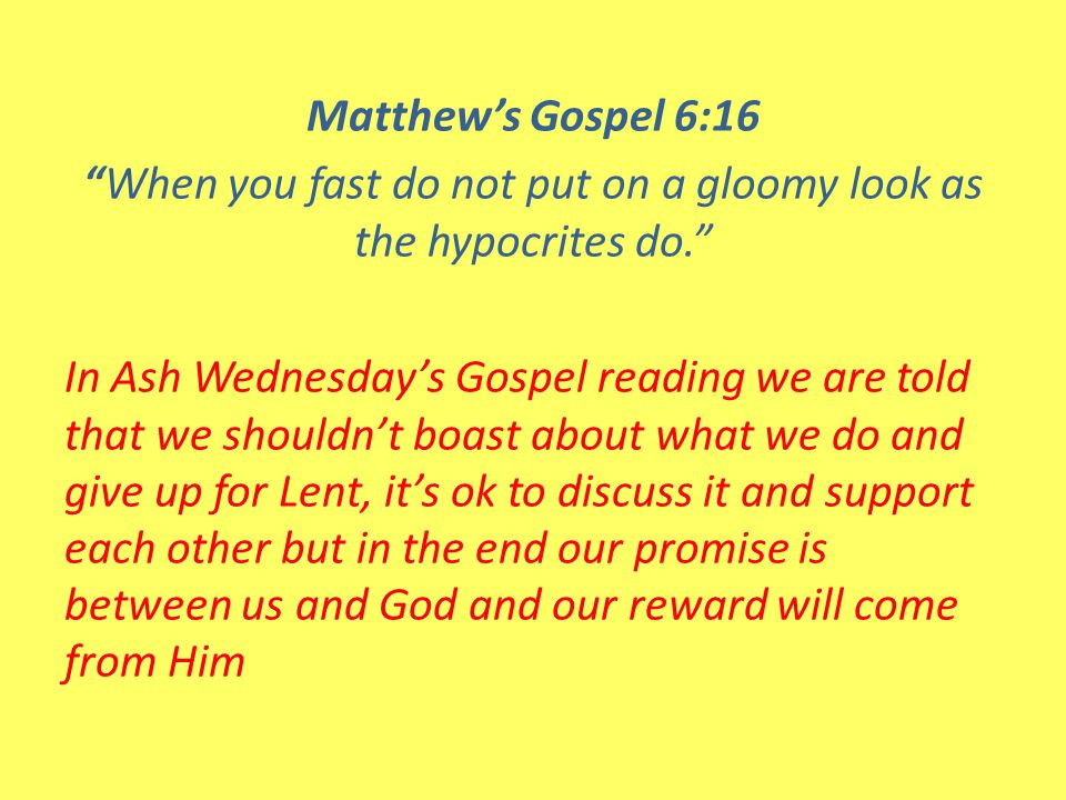 Matthew's Gospel 6:16 When you fast do not put on a gloomy look as the hypocrites do. In Ash Wednesday's Gospel reading we are told that we shouldn't boast about what we do and give up for Lent, it's ok to discuss it and support each other but in the end our promise is between us and God and our reward will come from Him