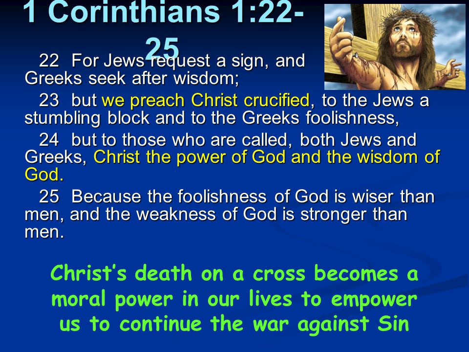1 Corinthians 1:22-25 22 For Jews request a sign, and Greeks seek after wisdom;