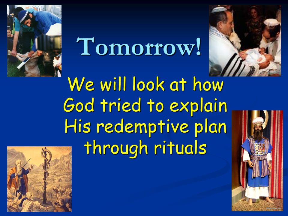 Tomorrow! We will look at how God tried to explain His redemptive plan through rituals