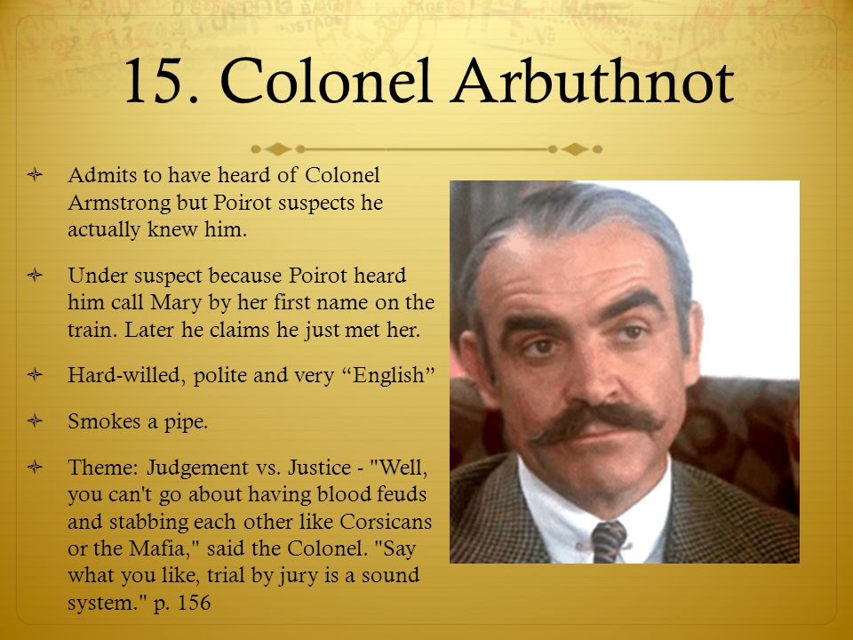 15. Colonel Arbuthnot Admits to have heard of Colonel Armstrong but Poirot suspects he actually knew him.