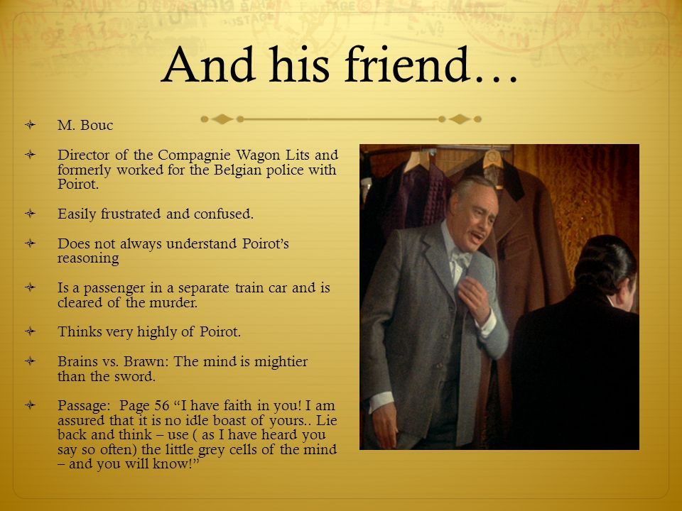 And his friend… M. Bouc. Director of the Compagnie Wagon Lits and formerly worked for the Belgian police with Poirot.