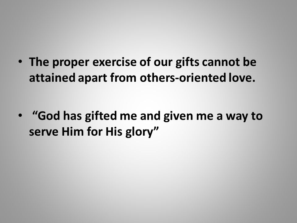 The proper exercise of our gifts cannot be attained apart from others-oriented love.