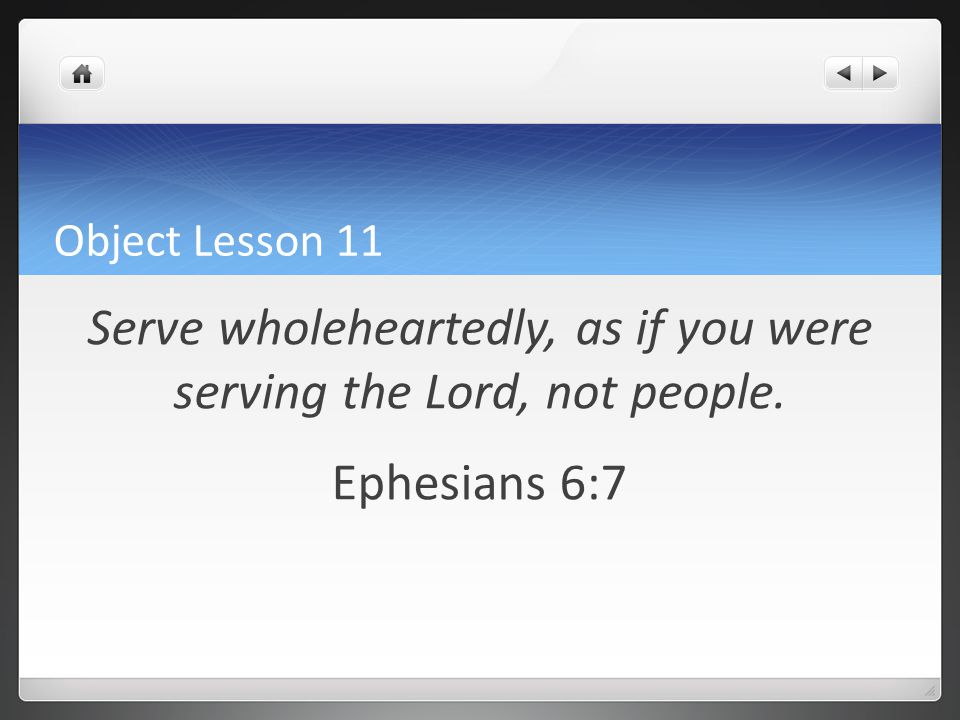 Object Lesson 11 Serve wholeheartedly, as if you were serving the Lord, not people. Ephesians 6:7