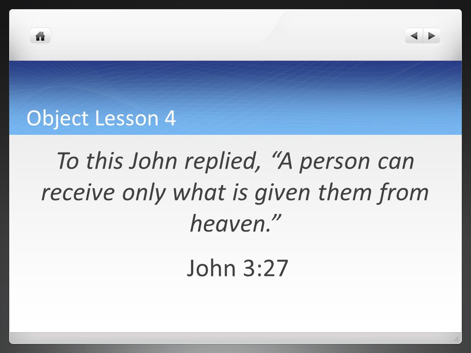 Object Lesson 4 To this John replied, A person can receive only what is given them from heaven. John 3:27