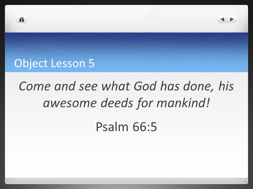Object Lesson 5 Come and see what God has done, his awesome deeds for mankind! Psalm 66:5