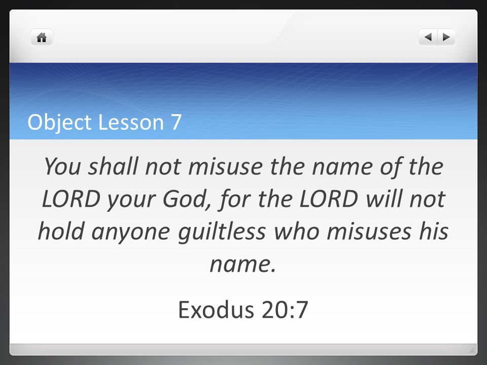 Object Lesson 7 You shall not misuse the name of the LORD your God, for the LORD will not hold anyone guiltless who misuses his name.