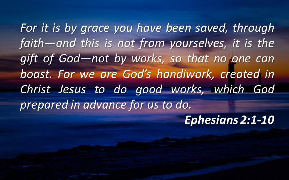 For it is by grace you have been saved, through faith—and this is not from yourselves, it is the gift of God—not by works, so that no one can boast. For we are God's handiwork, created in Christ Jesus to do good works, which God prepared in advance for us to do.