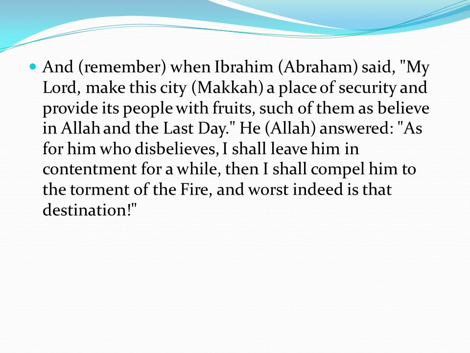 And (remember) when Ibrahim (Abraham) said, My Lord, make this city (Makkah) a place of security and provide its people with fruits, such of them as believe in Allah and the Last Day. He (Allah) answered: As for him who disbelieves, I shall leave him in contentment for a while, then I shall compel him to the torment of the Fire, and worst indeed is that destination!