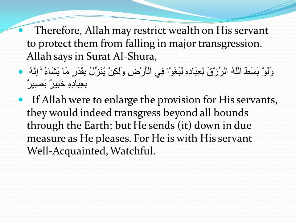 Therefore, Allah may restrict wealth on His servant to protect them from falling in major transgression. Allah says in Surat Al-Shura,