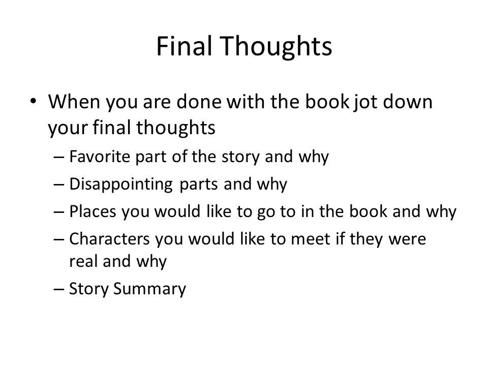 Final Thoughts When you are done with the book jot down your final thoughts. Favorite part of the story and why.