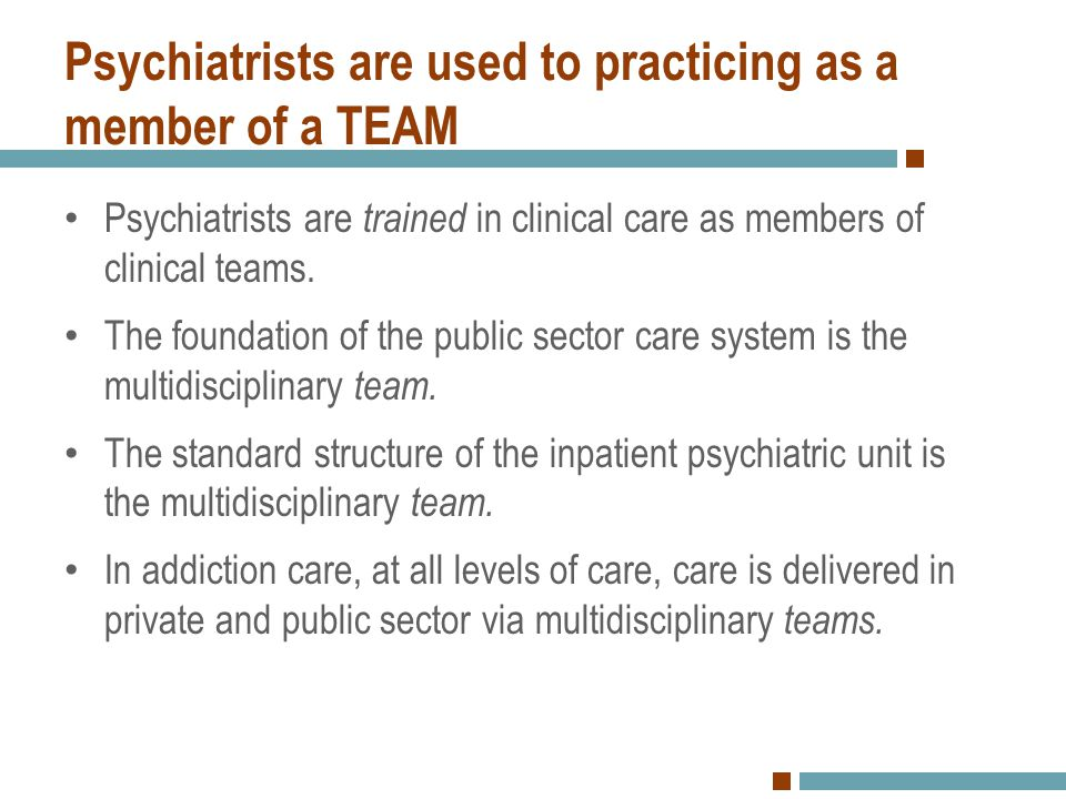 Psychiatrists are used to practicing as a member of a TEAM