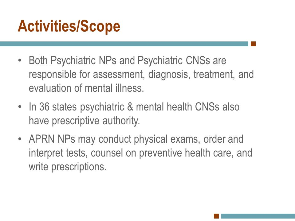Activities/Scope Both Psychiatric NPs and Psychiatric CNSs are responsible for assessment, diagnosis, treatment, and evaluation of mental illness.