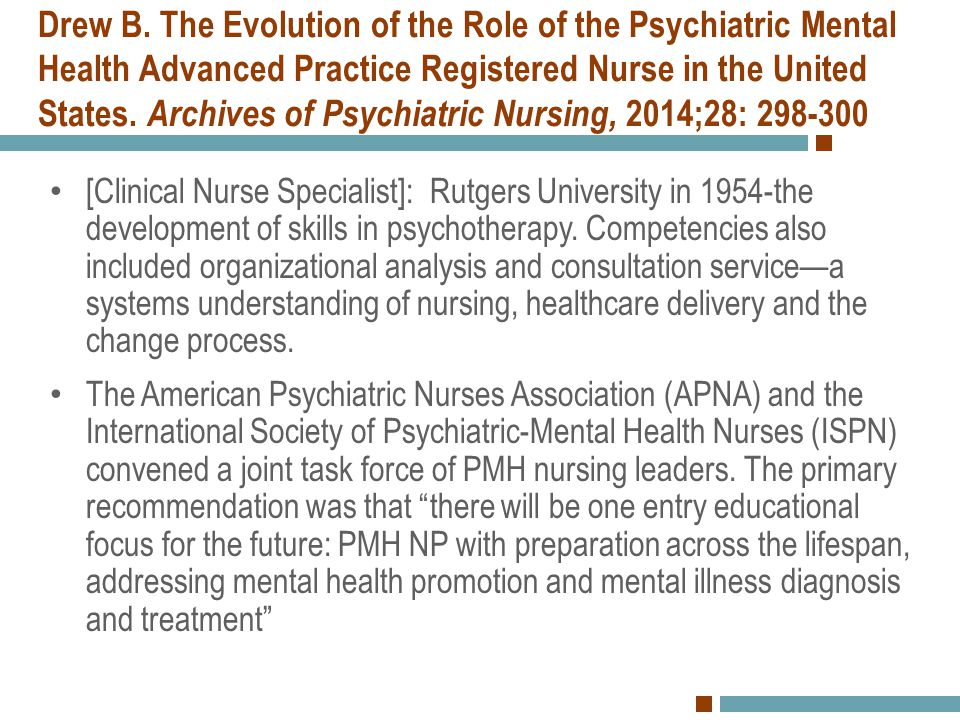 Drew B. The Evolution of the Role of the Psychiatric Mental Health Advanced Practice Registered Nurse in the United States. Archives of Psychiatric Nursing, 2014;28: 298-300