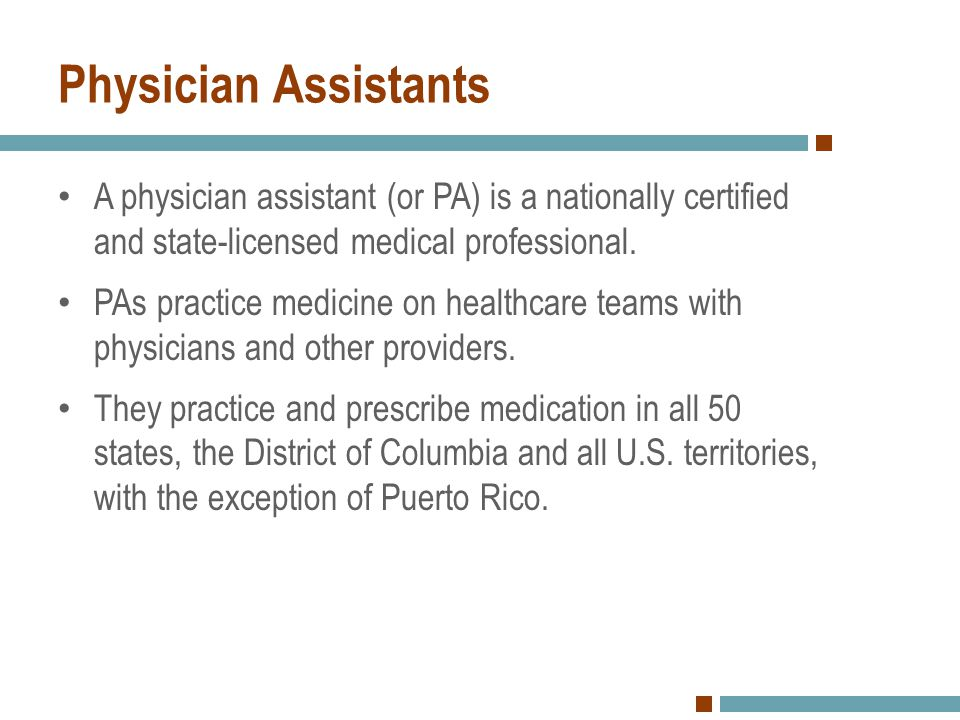 Physician Assistants A physician assistant (or PA) is a nationally certified and state-licensed medical professional.
