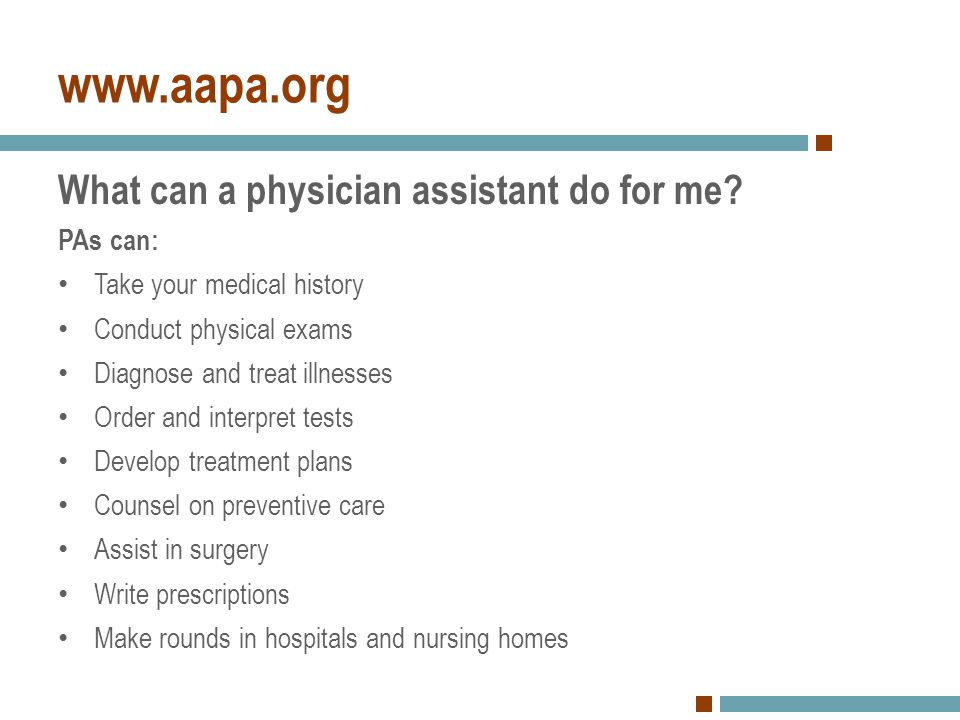 www.aapa.org What can a physician assistant do for me PAs can: