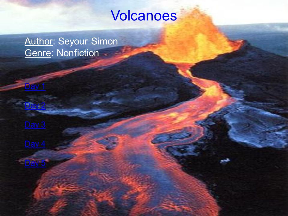 Volcanoes Author: Seyour Simon Genre: Nonfiction Day 1 Day 2 Day 3
