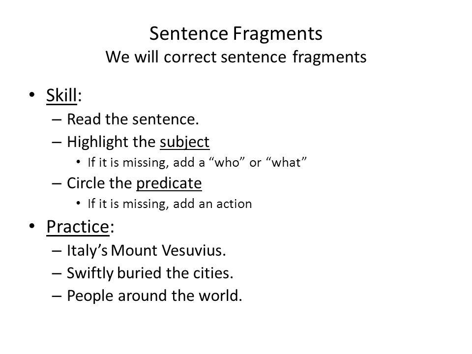 Sentence Fragments We will correct sentence fragments