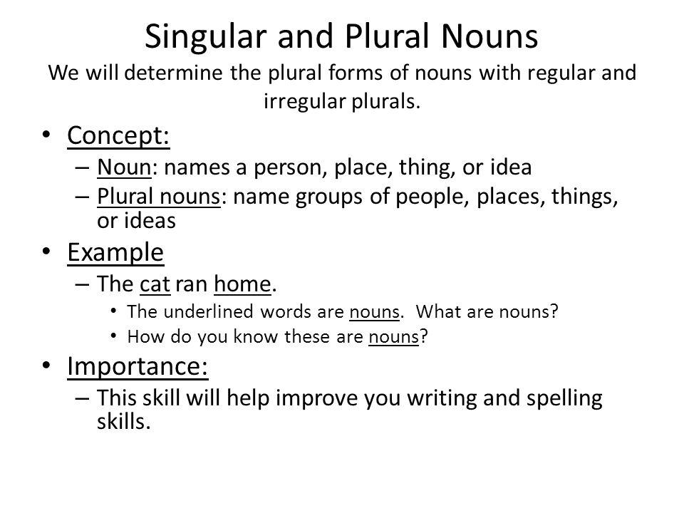 Singular and Plural Nouns We will determine the plural forms of nouns with regular and irregular plurals.