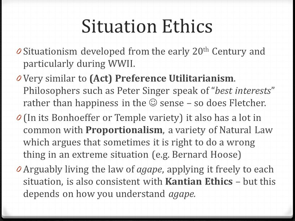 Situation Ethics Situationism developed from the early 20th Century and particularly during WWII.