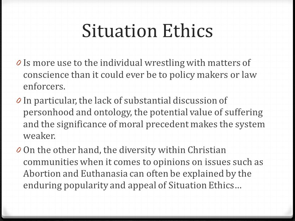 Situation Ethics Is more use to the individual wrestling with matters of conscience than it could ever be to policy makers or law enforcers.