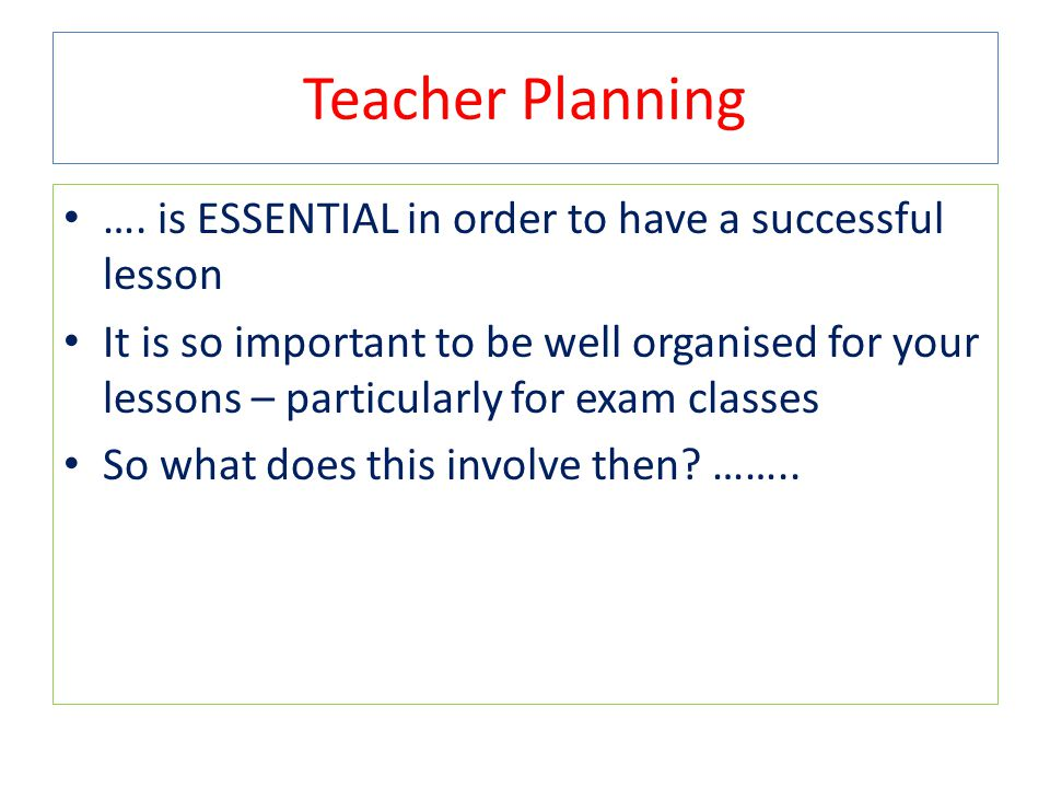 Teacher Planning …. is ESSENTIAL in order to have a successful lesson