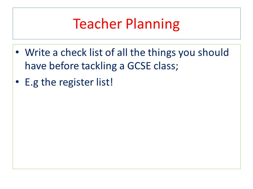 Teacher Planning Write a check list of all the things you should have before tackling a GCSE class;