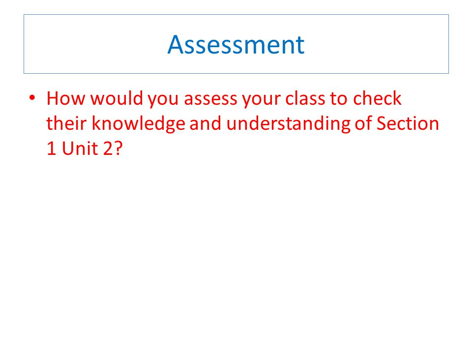 Assessment How would you assess your class to check their knowledge and understanding of Section 1 Unit 2