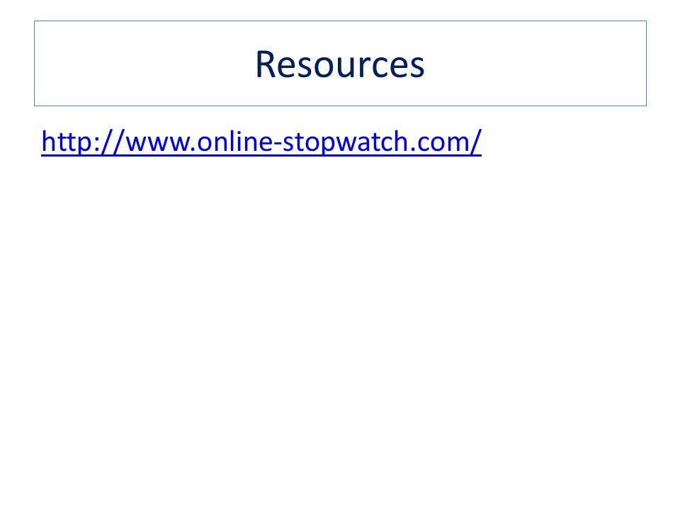 Resources http://www.online-stopwatch.com/