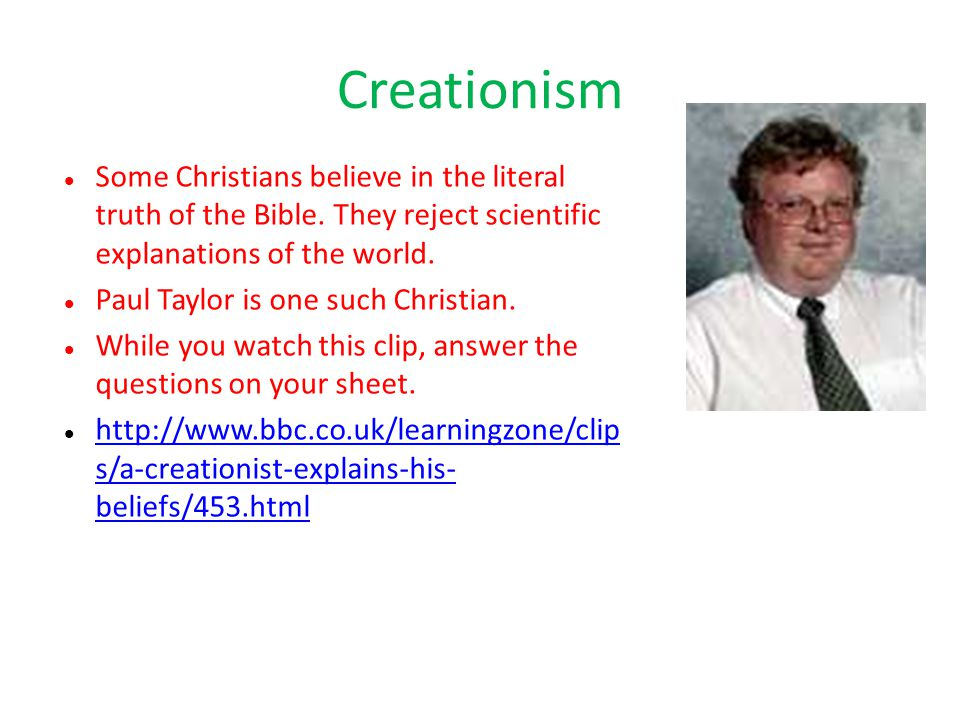 Creationism Some Christians believe in the literal truth of the Bible. They reject scientific explanations of the world.