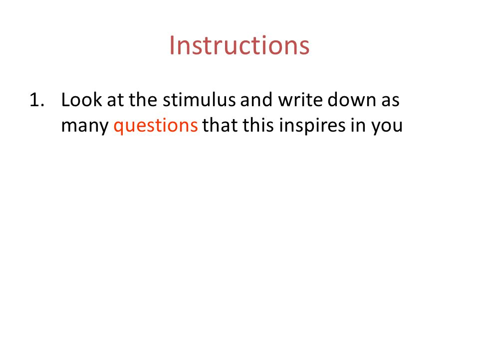 Instructions Look at the stimulus and write down as many questions that this inspires in you