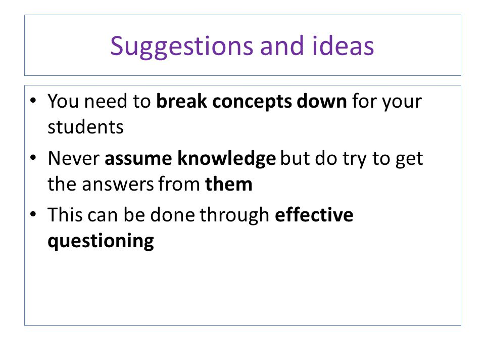 Suggestions and ideas You need to break concepts down for your students. Never assume knowledge but do try to get the answers from them.