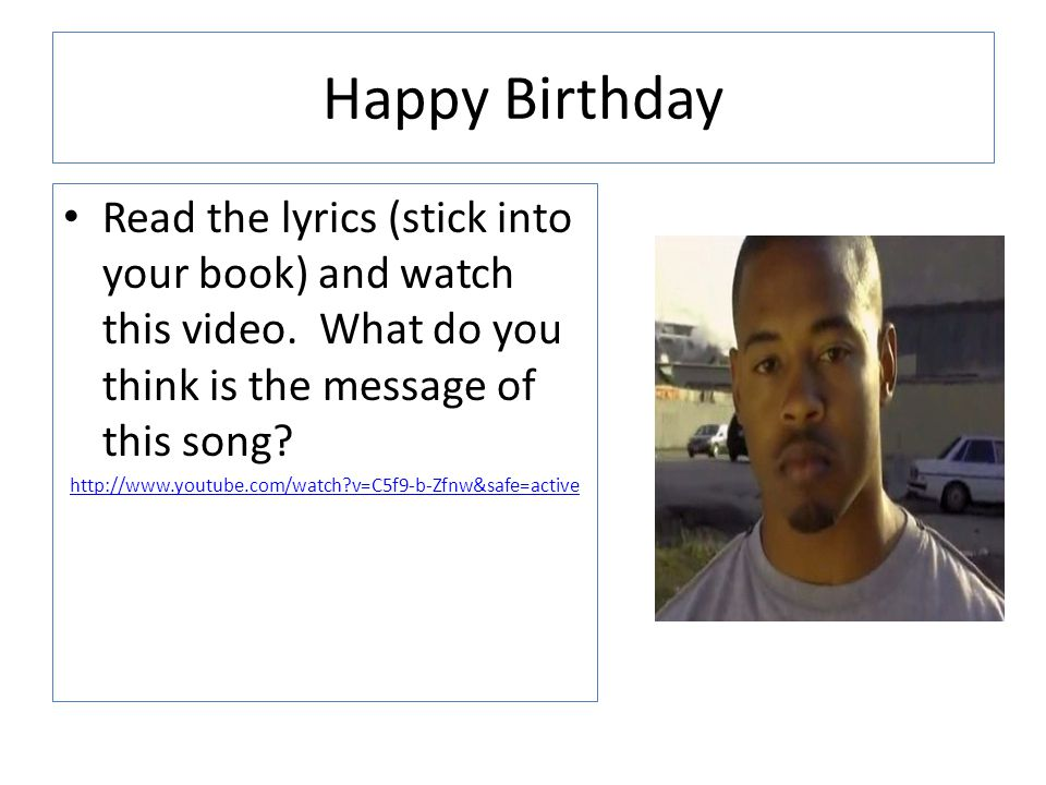 Happy Birthday Read the lyrics (stick into your book) and watch this video. What do you think is the message of this song