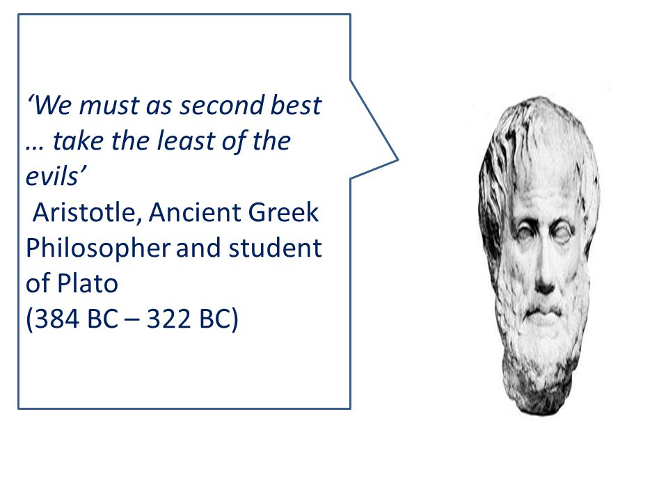'We must as second best … take the least of the evils' Aristotle, Ancient Greek Philosopher and student of Plato