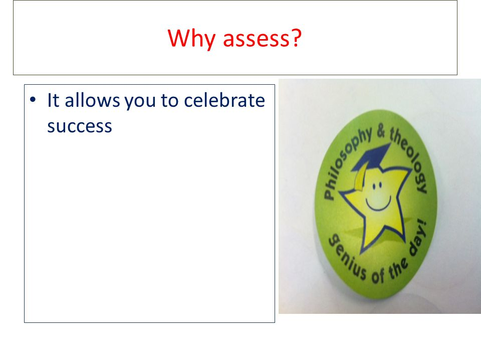 Why assess It allows you to celebrate success