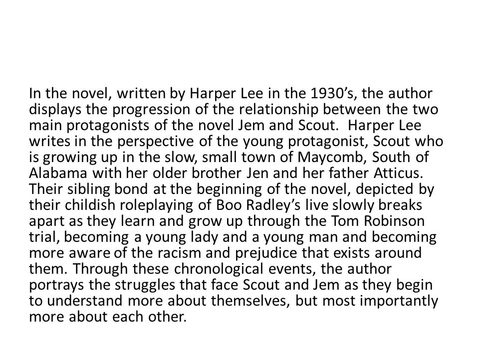 In the novel, written by Harper Lee in the 1930's, the author displays the progression of the relationship between the two main protagonists of the novel Jem and Scout.