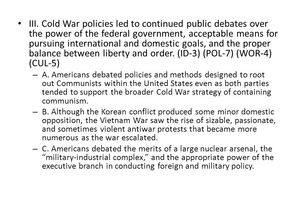 III. Cold War policies led to continued public debates over the power of the federal government, acceptable means for pursuing international and domestic goals, and the proper balance between liberty and order. (ID-3) (POL-7) (WOR-4) (CUL-5)