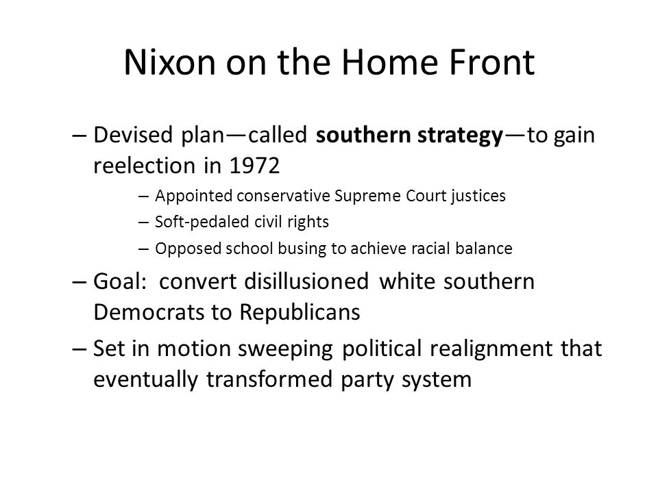 Nixon on the Home Front Devised plan—called southern strategy—to gain reelection in 1972. Appointed conservative Supreme Court justices.