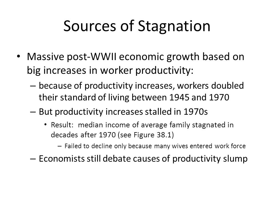 Sources of Stagnation Massive post-WWII economic growth based on big increases in worker productivity: