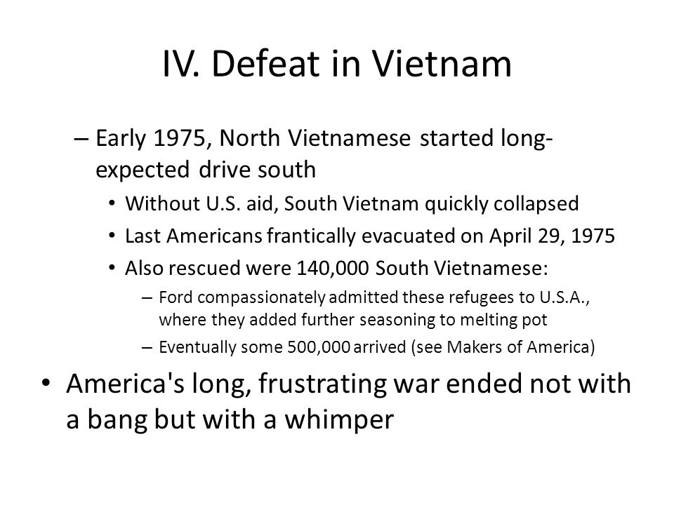 IV. Defeat in Vietnam Early 1975, North Vietnamese started long-expected drive south. Without U.S. aid, South Vietnam quickly collapsed.