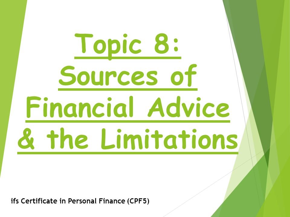 Topic 8: Sources of Financial Advice & the Limitations