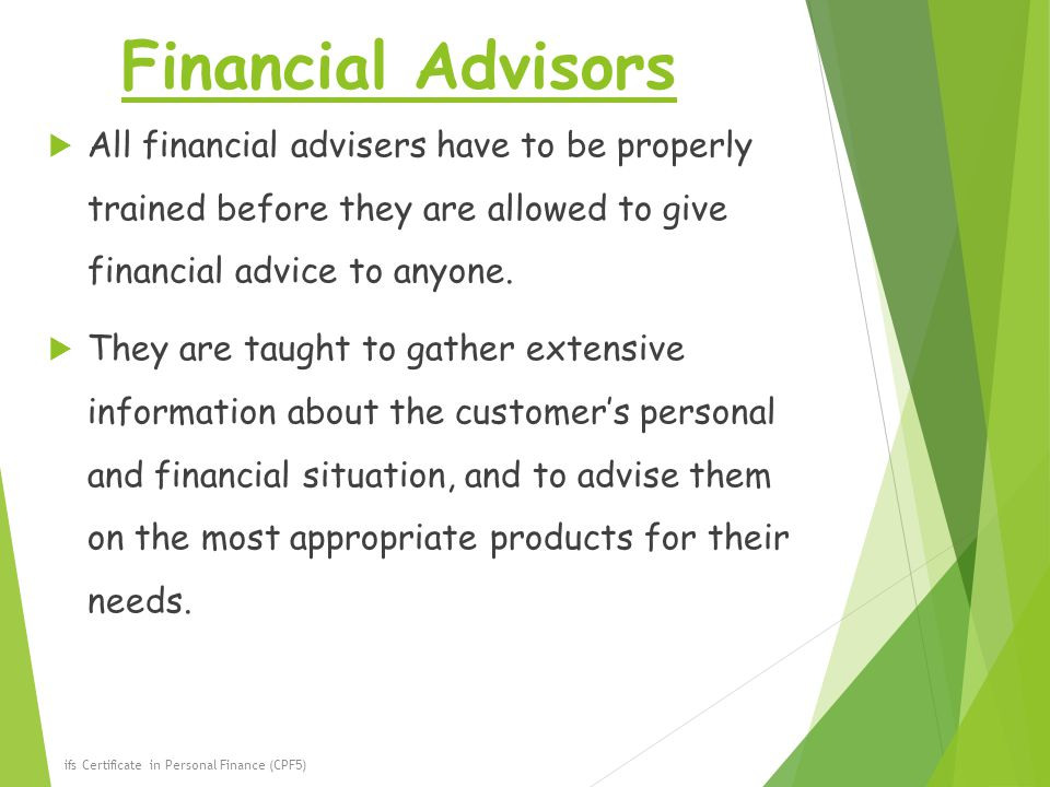 Financial Advisors All financial advisers have to be properly trained before they are allowed to give financial advice to anyone.