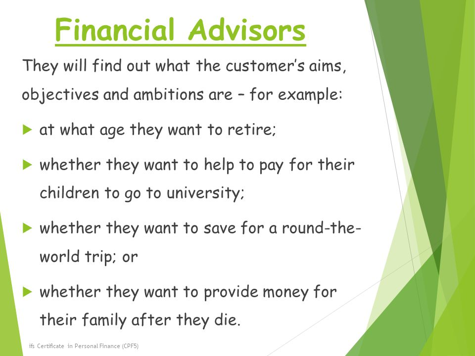 Financial Advisors They will find out what the customer's aims, objectives and ambitions are – for example:
