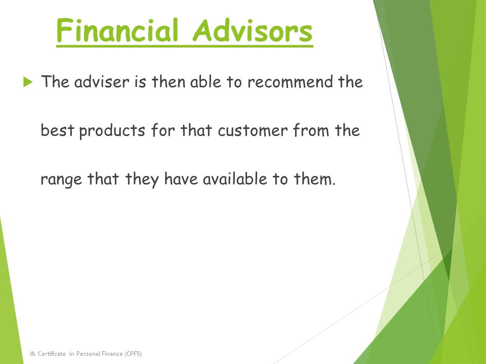 Financial Advisors The adviser is then able to recommend the best products for that customer from the range that they have available to them.