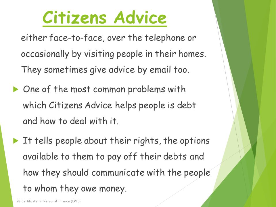 Citizens Advice either face-to-face, over the telephone or occasionally by visiting people in their homes. They sometimes give advice by email too.