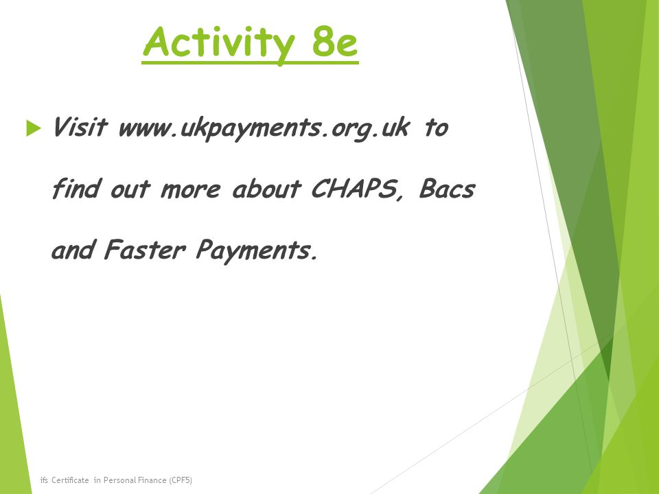 Activity 8e Visit www.ukpayments.org.uk to find out more about CHAPS, Bacs and Faster Payments.