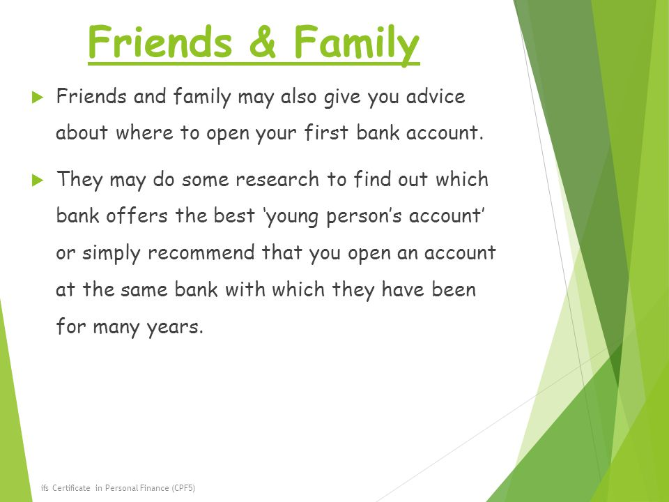 Friends & Family Friends and family may also give you advice about where to open your first bank account.